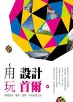 用設計玩首爾:韓國設計 藝術 建築 時尚創意之旅